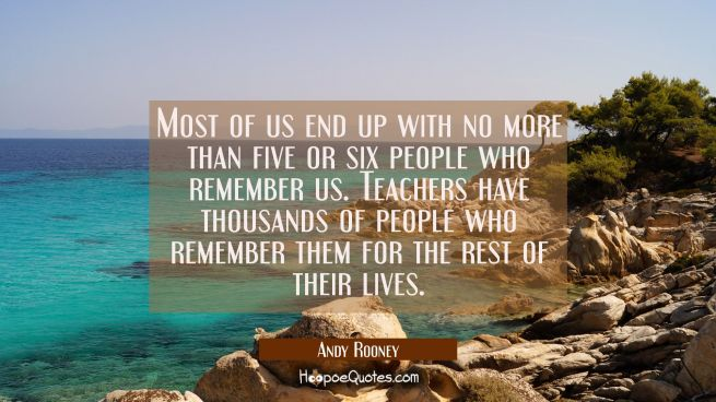 Most of us end up with no more than five or six people who remember us. Teachers have thousands of