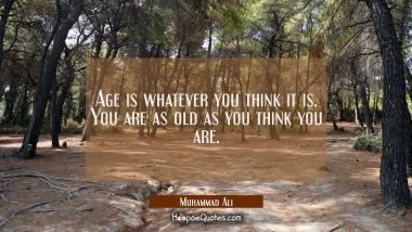 Age is whatever you think it is. You are as old as you think you are