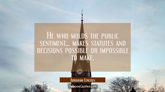 He who molds the public sentiment... makes statutes and decisions possible or impossible to make.