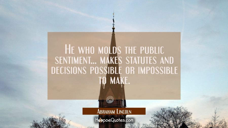 He who molds the public sentiment... makes statutes and decisions possible or impossible to make. Abraham Lincoln Quotes