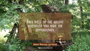 Talk well of the absent whenever you have the opportunity. Johann Wolfgang von Goethe Quotes