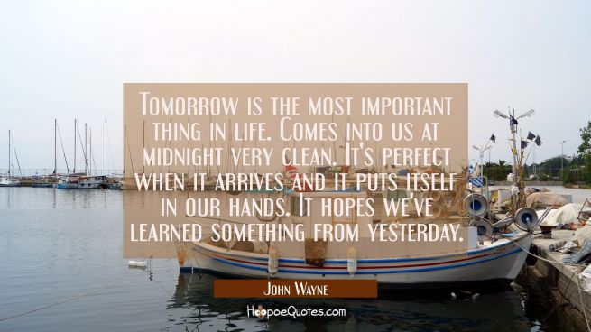 Tomorrow is the most important thing in life. Comes into us at midnight very clean. It's perfect wh