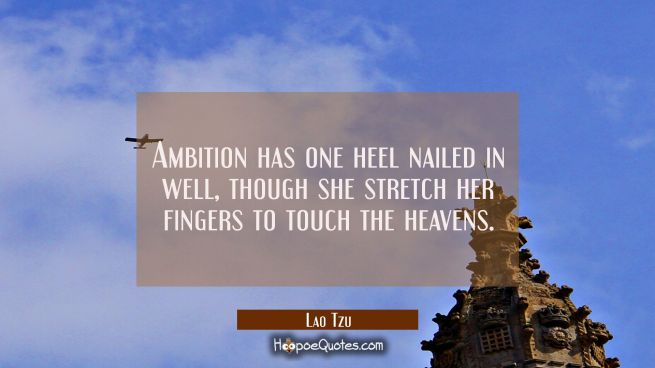 Ambition has one heel nailed in well though she stretch her fingers to touch the heavens.