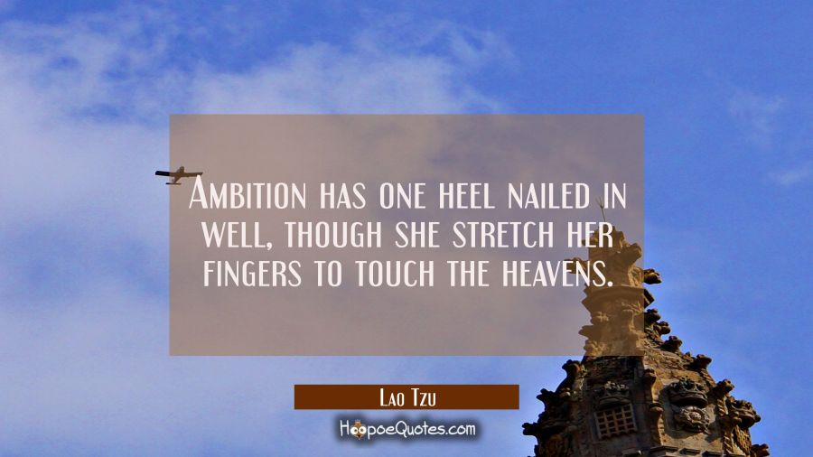 Ambition has one heel nailed in well though she stretch her fingers to touch the heavens. Lao Tzu Quotes