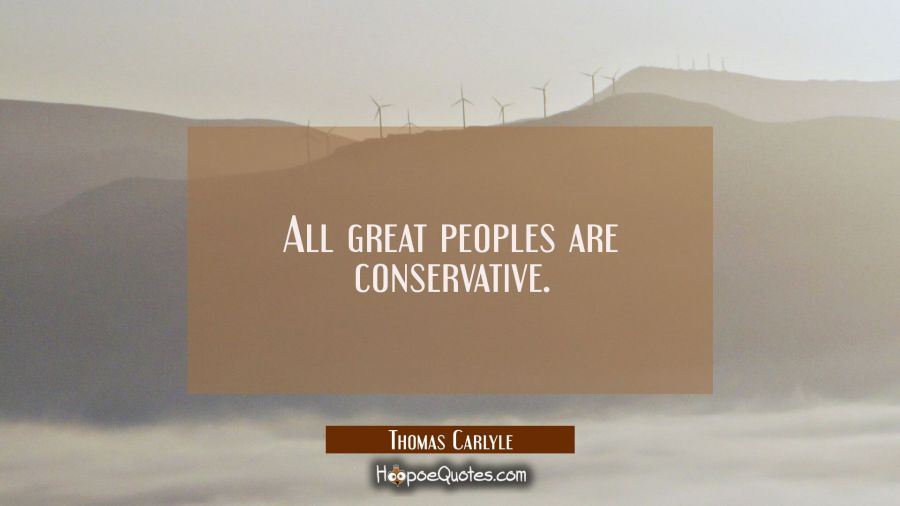 All great peoples are conservative. Thomas Carlyle Quotes
