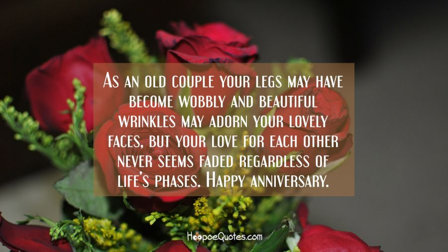 As an old couple your legs may have become wobbly and beautiful wrinkles may adorn your lovely faces, but your love for each other never seems faded regardless of life's phases. Happy anniversary. Anniversary Quotes