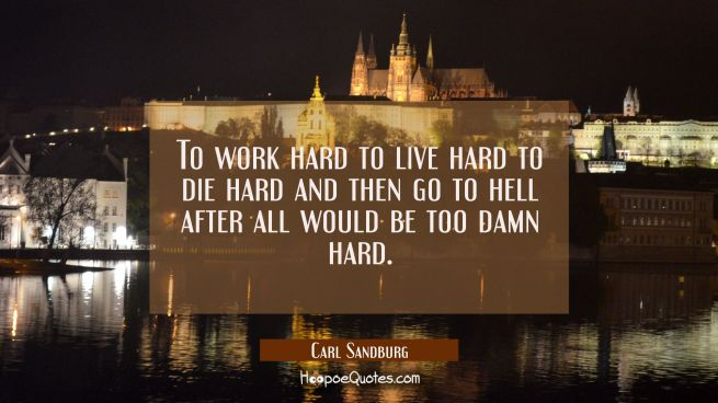 To work hard to live hard to die hard and then go to hell after all would be too damn hard.