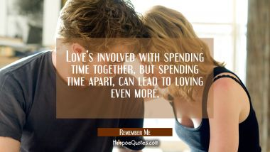 Love's involved with spending time together, but spending time apart, can lead to loving even more. Quotes