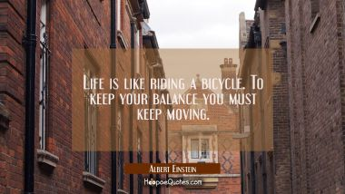 Life is like riding a bicycle. To keep your balance you must keep moving. Albert Einstein Quotes