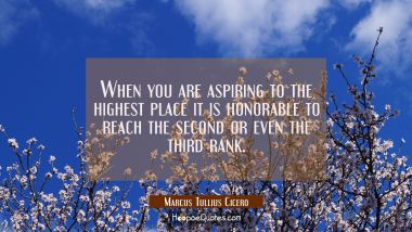 When you are aspiring to the highest place it is honorable to reach the second or even the third ra