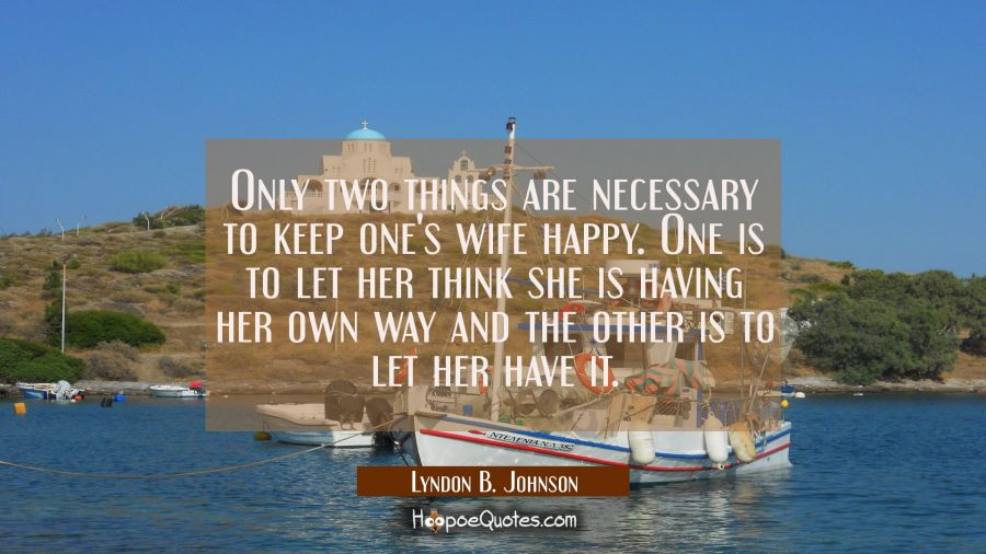 Only two things are necessary to keep one's wife happy. One is to let her think she is having her o Lyndon B. Johnson Quotes