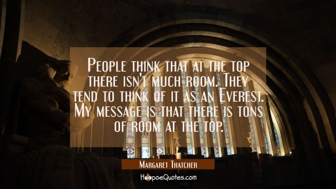People think that at the top there isn't much room. They tend to think of it as an Everest. My mess