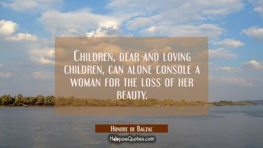 Children dear and loving children can alone console a woman for the loss of her beauty. Honore de Balzac Quotes