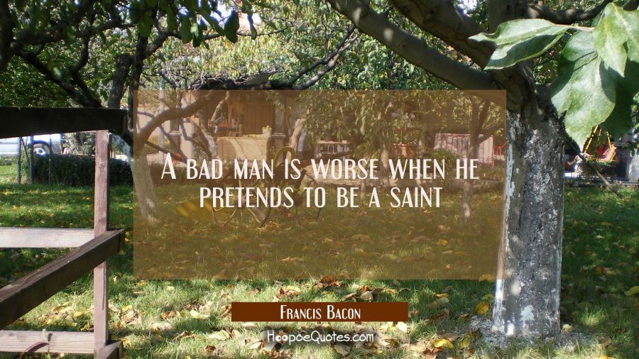 A bad man is worse when he pretends to be a saint Francis Bacon Quotes