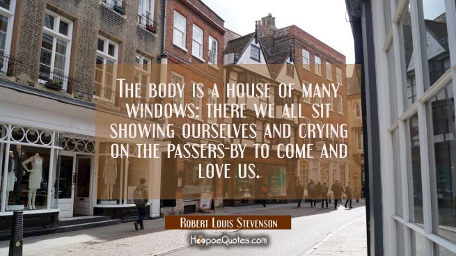 The body is a house of many windows: there we all sit showing ourselves and crying on the passers-b