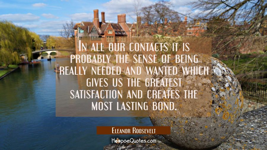 In all our contacts it is probably the sense of being really needed and wanted which gives us the g Eleanor Roosevelt Quotes