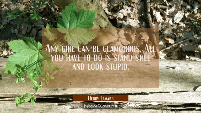 Any girl can be glamorous. All you have to do is stand still and look stupid.
