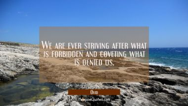 We are ever striving after what is forbidden and coveting what is denied us.