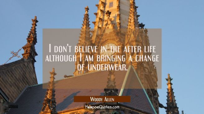 I don't believe in the after life although I am bringing a change of underwear.