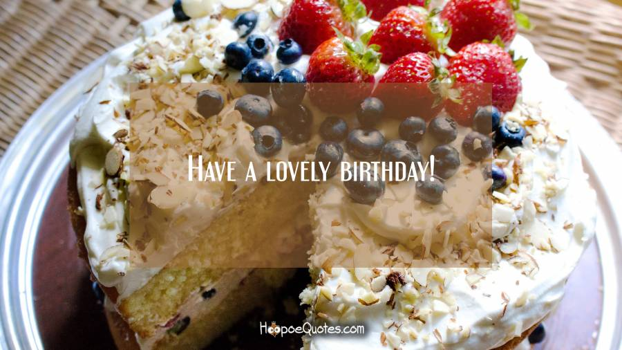 Have a lovely birthday! Birthday Quotes