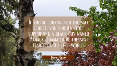 If you're looking for the safe choice you shouldn't be supporting a black guy named Barack Obama to Barack Obama Quotes