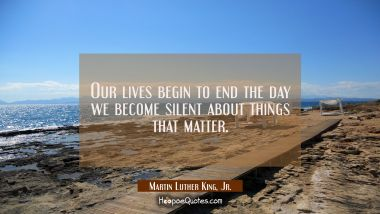 Our lives begin to end the day we become silent about things that matter. Martin Luther King, Jr. Quotes