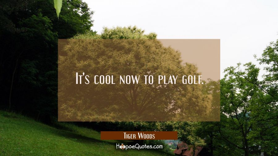 It's cool now to play golf. Tiger Woods Quotes