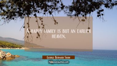 A happy family is but an earlier heaven. George Bernard Shaw Quotes