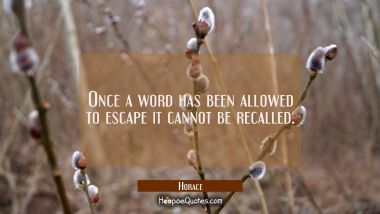 Once a word has been allowed to escape it cannot be recalled.