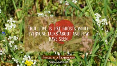 True love is like ghosts which everyone talks about and few have seen.