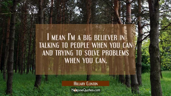 I mean I'm a big believer in talking to people when you can and trying to solve problems when you c