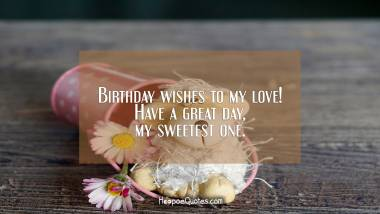 Birthday wishes to my love! Have a great day, my sweetest one. Birthday Quotes