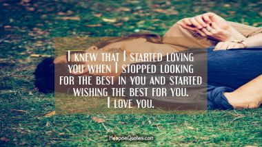 I knew that I started loving you when I stopped looking for the best in you and started wishing the best for you. I love you. I Love You Quotes