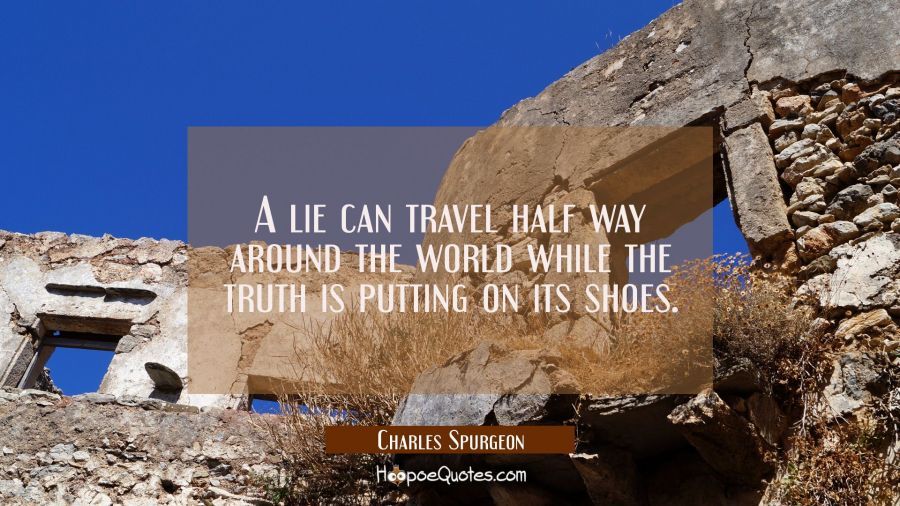 A lie can travel half way around the world while the truth is putting on its shoes. Charles Spurgeon Quotes