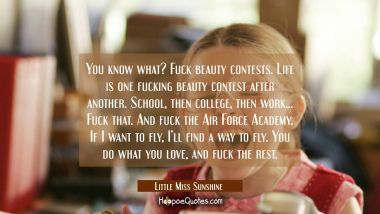 You know what? Fuck beauty contests. Life is one fucking beauty contest after another. School, then college, then work... Fuck that. And fuck the Air Force Academy. If I want to fly, I'll find a way to fly. You do what you love, and fuck the rest. Quotes