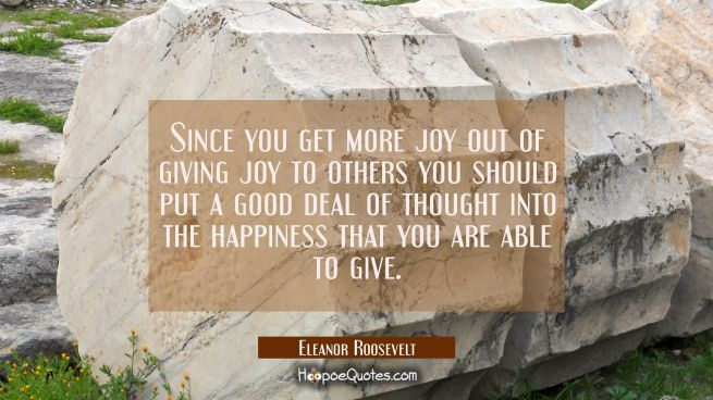 Since you get more joy out of giving joy to others you should put a good deal of thought into the h