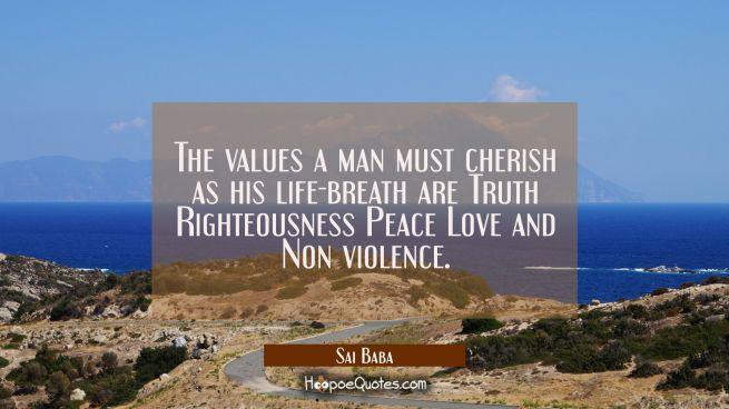 The values a man must cherish as his life-breath are Truth Righteousness Peace Love and Non violenc