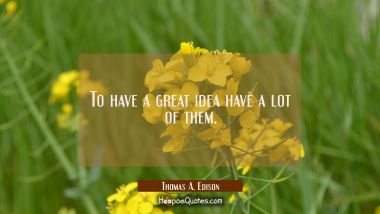 To have a great idea have a lot of them.