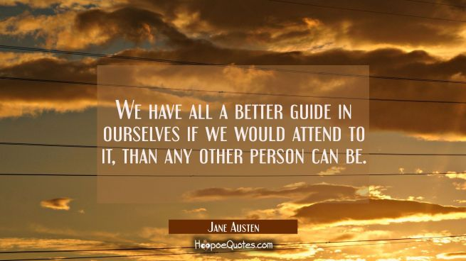 We have all a better guide in ourselves if we would attend to it than any other person can be.