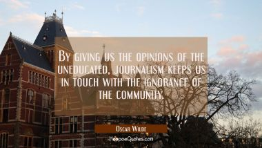 By giving us the opinions of the uneducated journalism keeps us in touch with the ignorance of the Oscar Wilde Quotes