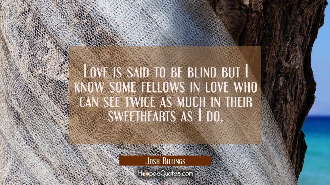 Love is said to be blind but I know some fellows in love who can see twice as much in their sweethe