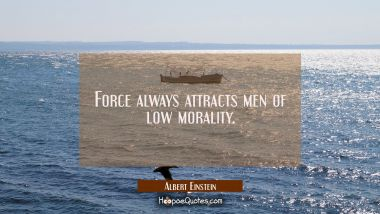 Force always attracts men of low morality. Albert Einstein Quotes