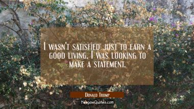 I wasn't satisfied just to earn a good living. I was looking to make a statement.