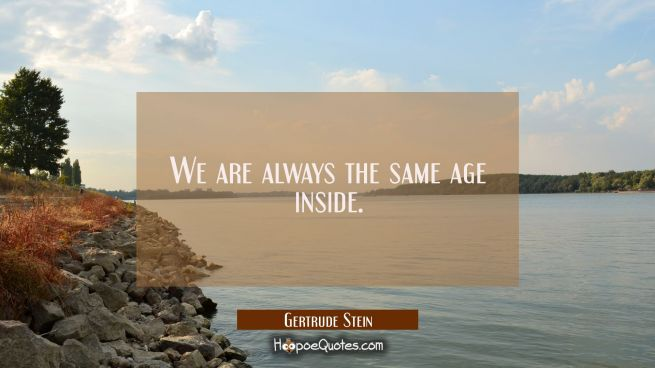 We are always the same age inside.
