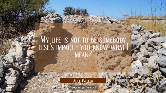 My life is not to be somebody else's impact - you know what I mean?