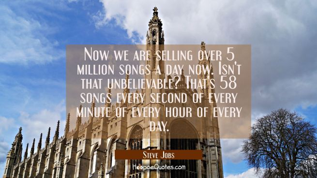 Now we are selling over 5 million songs a day now. Isn't that unbelievable? That's 58 songs every s