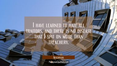 I have learned to hate all traitors and there is no disease that I spit on more than treachery. Aeschylus Quotes