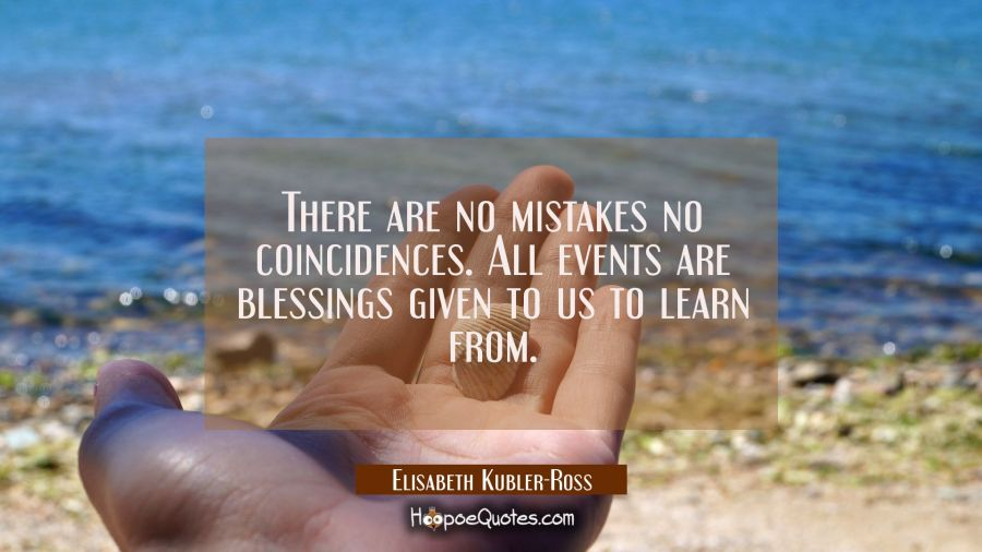 There are no mistakes no coincidences. All events are blessings given to us to learn from. Elisabeth Kubler-Ross Quotes