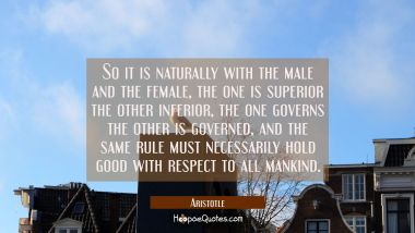 So it is naturally with the male and the female, the one is superior the other inferior, the one go Aristotle Quotes
