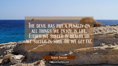 The devil has put a penalty on all things we enjoy in life. Either we suffer in health or we suffer